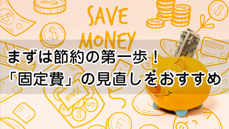 まずは節約の第一歩!「固定費」の見直しをおすすめします